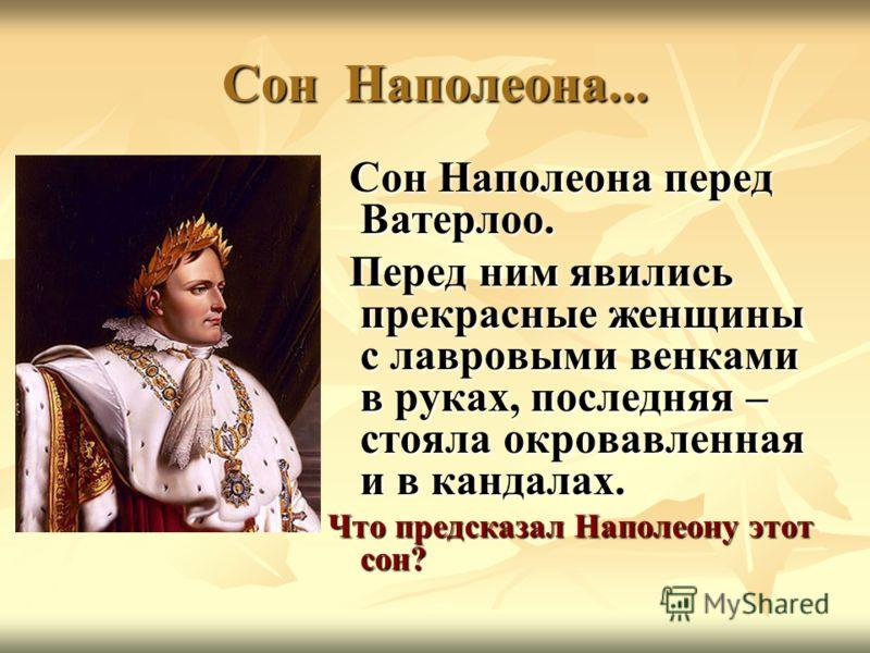 Сон Наполеона... Сон Наполеона перед Ватерлоо. Сон Наполеона перед Ватерлоо. Перед ним явились прекрасные женщины с лавровыми венками в руках, последняя – стояла окровавленная и в кандалах. Перед ним явились прекрасные женщины с лавровыми венками в р