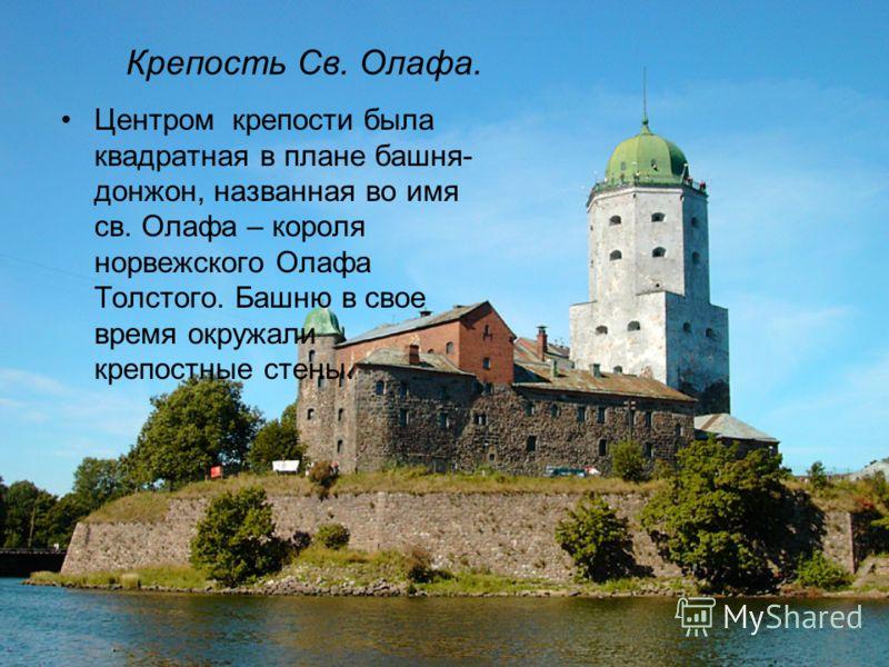 Крепость Св. Олафа. Центром крепости была квадратная в плане башня- донжон, названная во имя св. Олафа – короля норвежского Олафа Толстого. Башню в свое время окружали крепостные стены.
