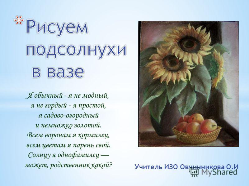 Учитель ИЗО Овчинникова О.И Я обычный - я не модный, я не гордый - я простой, я садово-огородный и немножко золотой. Всем воронам я кормилец, всем цветам я парень свой. Солнцу я однофамилец может, родственник какой?