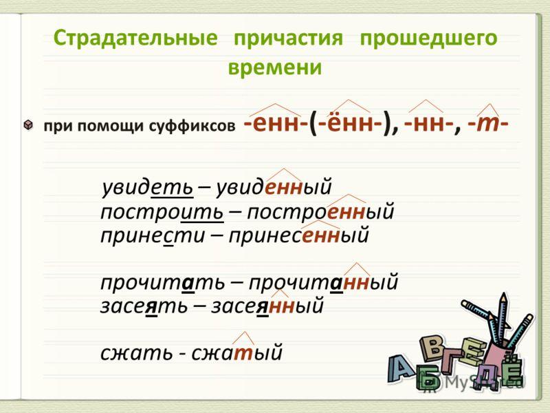при помощи суффиксов -енн-(-ённ-), -нн-, -т- увидеть – увиденный построить – построенный принести – принесенный прочитать – прочитанный засеять – засеянный сжать - сжатый