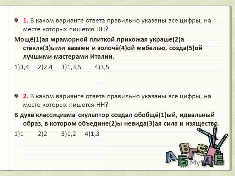 1. В каком варианте ответа правильно указаны все цифры, на месте которых пишется НН? Мощё(1)ая мраморной плиткой прихожая украше(2)а стекля(3)ыми вазами и золочё(4)ой мебелью, созда(5)ой лучшими мастерами Италии. 1)3,42)2,43)1,3,5 4)3,5 2. В каком ва