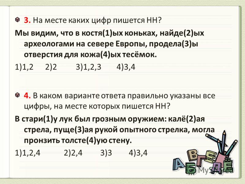 3. На месте каких цифр пишется НН? Мы видим, что в костя(1)ых коньках, найде(2)ых археологами на севере Европы, продела(3)ы отверстия для кожа(4)ых тесёмок. 1)1,2 2)2 3)1,2,3 4)3,4 4. В каком варианте ответа правильно указаны все цифры, на месте кото
