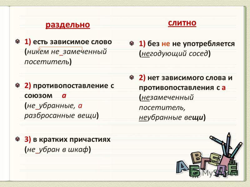 раздельно 1) есть зависимое слово (никем не замеченный посетитель) 2) противопоставление с союзом а (не убранные, а разбросанные вещи) 3) в кратких причастиях (не убран в шкаф) слитно 1) без не не употребляется (негодующий сосед) 2) нет зависимого сл