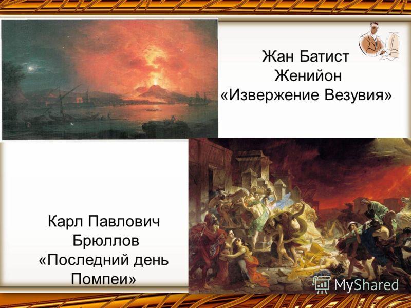 Жан Батист Женийон «Извержение Везувия» Карл Павлович Брюллов «Последний день Помпеи»