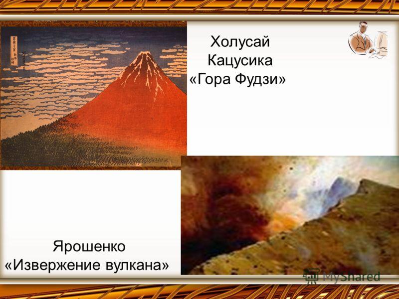 Холусай Кацусика «Гора Фудзи» Ярошенко «Извержение вулкана»