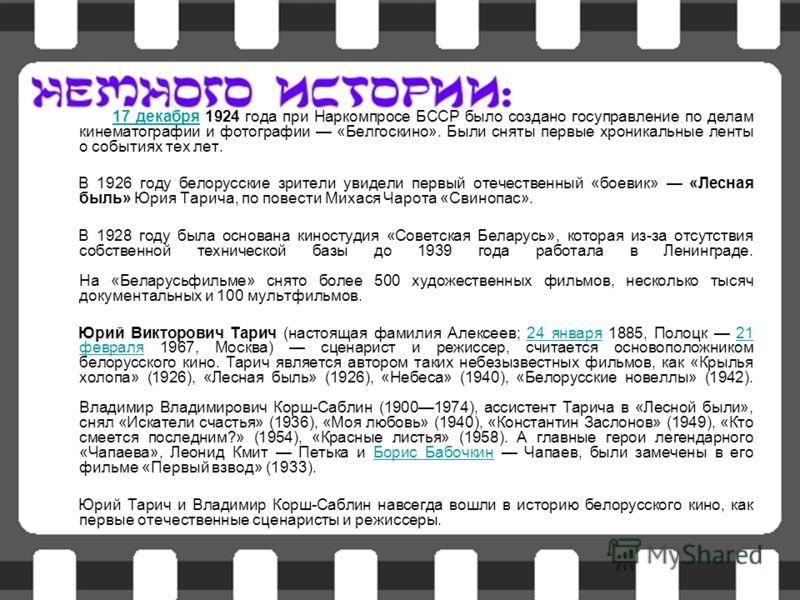 17 декабря 1924 года при Наркомпросе БССР было создано госуправление по делам кинематографии и фотографии «Белгоскино». Были сняты первые хроникальные ленты о событиях тех лет.17 декабря В 1926 году белорусские зрители увидели первый отечественный «б