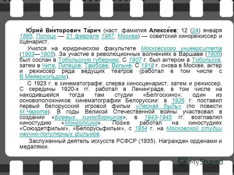 Ю́рий Ви́кторович Та́рич (наст. фамилия Алексе́ев; 12 (24) января 1885, Полоцк 21 февраля 1967, Москва) советский кинорежиссер и сценарист.24 1885Полоцк21 февраля1967Москва Учился на юридическом факультете Московского университета (19031905). За учас