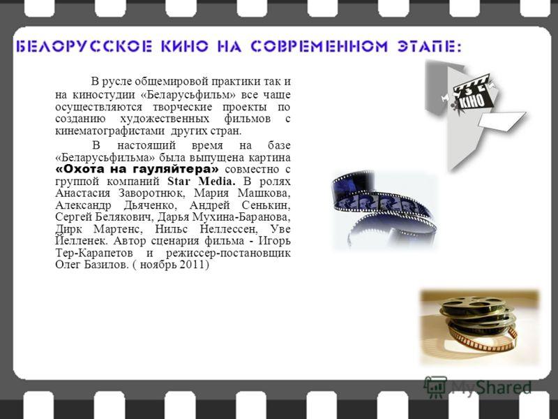 В русле общемировой практики так и на киностудии «Беларусьфильм» все чаще осуществляются творческие проекты по созданию художественных фильмов с кинематографистами других стран. В настоящий время на базе «Беларусьфильма» была выпущена картина «Охота
