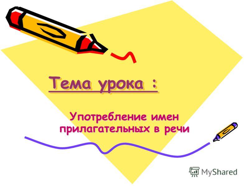 Тема урока : Употребление имен прилагательных в речи