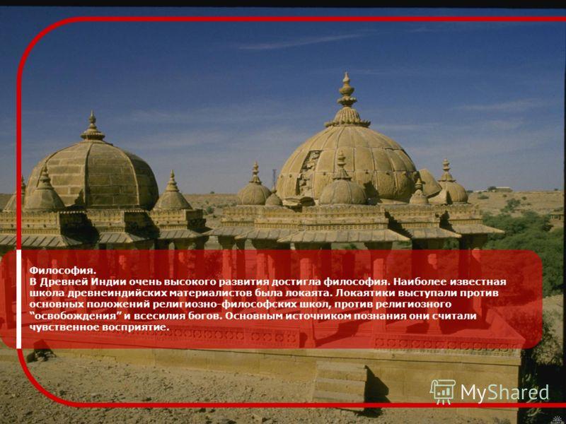 Философия. В Древней Индии очень высокого развития достигла философия. Наиболее известная школа древнеиндийских материалистов была локаята. Локаятики выступали против основных положений религиозно-философских школ, против религиозного освобождения и