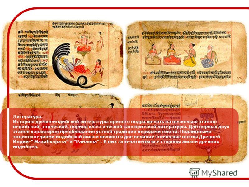 Литература. Историю древнеиндийской литературы принято подразделять на несколько этапов: ведийский, эпический, период классической санскритской литературы. Для первых двух этапов характерно преобладание устной традиции передачи текста. Подлинными энц
