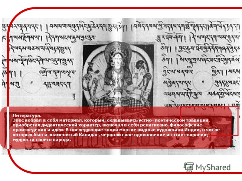 Литература. Эпос вобрал в себя материал, который, складываясь устно- поэтической традиции, приобретал дидактический характер, включал в себя религиозно-философские произведения и идеи. В последующие эпохи многие видные художники Индии, в числе которы