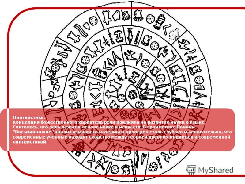 Лингвистика. Концепция божественного характера речи повлияла на развитие науки о языке. Считалось, что речь лежит в основе науке и искусств. В грамматике Панини Восьмикнижие анализ языкового материала проведен столь глубоко и основательно, что соврем