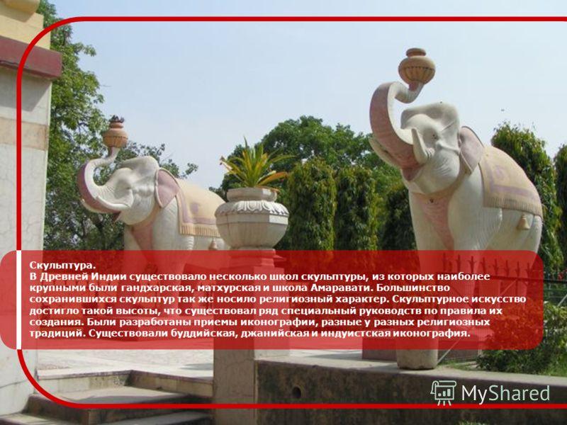 Скульптура. В Древней Индии существовало несколько школ скульптуры, из которых наиболее крупными были гандхарская, матхурская и школа Амаравати. Большинство сохранившихся скульптур так же носило религиозный характер. Скульптурное искусство достигло т