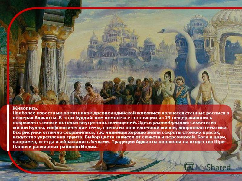 Живопись. Наиболее известным памятником древнеиндийской живописи являются стенные росписи в пещерах Аджанты. В этом буддийском комплексе состоящим из 29 пещер живопись покрывает стены и потолки внутренних помещений. Здесь разнообразные сюжеты из жизн