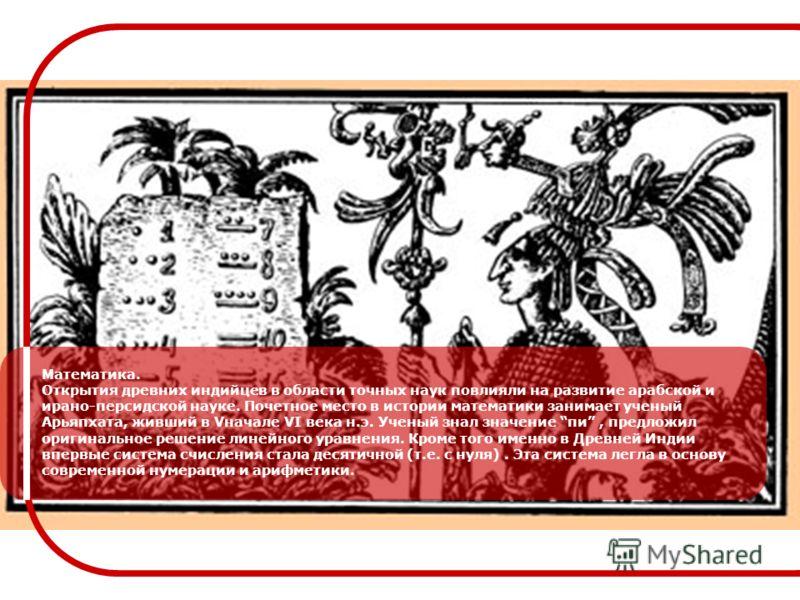 Математика. Открытия древних индийцев в области точных наук повлияли на развитие арабской и ирано-персидской науке. Почетное место в истории математики занимает ученый Арьяпхата, живший в Vначале VI века н.э. Ученый знал значение пи, предложил оригин