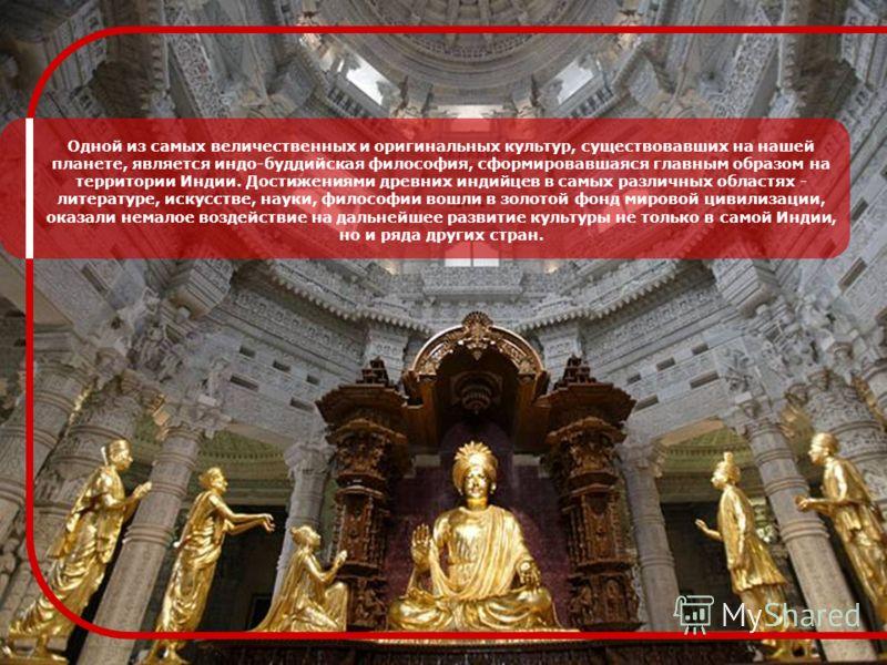 Одной из самых величественных и оригинальных культур, существовавших на нашей планете, является индо-буддийская философия, сформировавшаяся главным образом на территории Индии. Достижениями древних индийцев в самых различных областях - литературе, ис