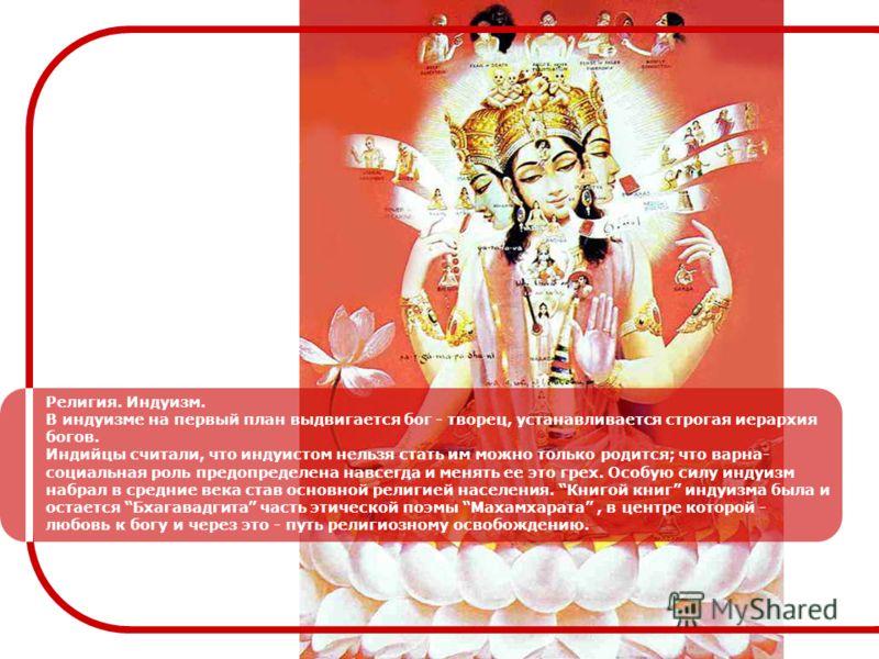 Религия. Индуизм. В индуизме на первый план выдвигается бог - творец, устанавливается строгая иерархия богов. Индийцы считали, что индуистом нельзя стать им можно только родится; что варна- социальная роль предопределена навсегда и менять ее это грех