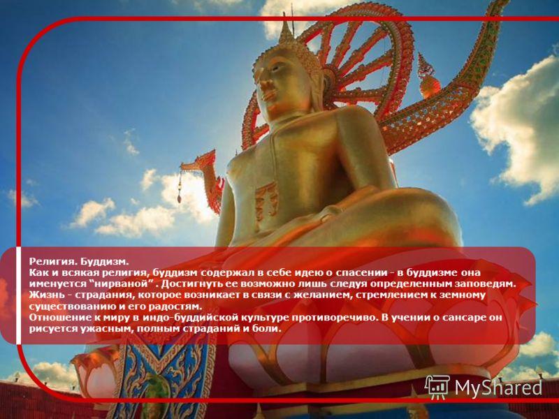 Религия. Буддизм. Как и всякая религия, буддизм содержал в себе идею о спасении - в буддизме она именуется нирваной. Достигнуть ее возможно лишь следуя определенным заповедям. Жизнь - страдания, которое возникает в связи с желанием, стремлением к зем