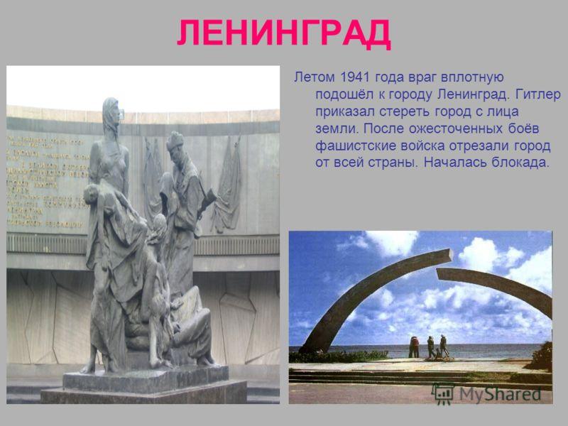 ЛЕНИНГРАД Летом 1941 года враг вплотную подошёл к городу Ленинград. Гитлер приказал стереть город с лица земли. После ожесточенных боёв фашистские войска отрезали город от всей страны. Началась блокада.