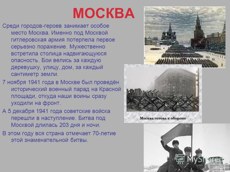 МОСКВА Среди городов-героев занимает особое место Москва. Именно под Москвой гитлеровская армия потерпела первое серьезно поражение. Мужественно встретила столица надвигающуюся опасность. Бои велись за каждую деревушку, улицу, дом, за каждый сантимет
