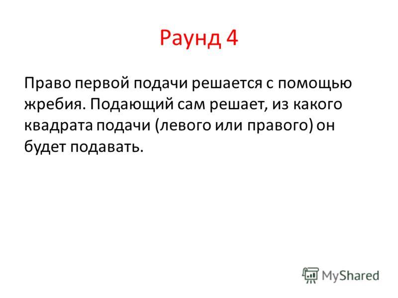 Раунд 4 Право первой подачи решается с помощью жребия. Подающий сам решает, из какого квадрата подачи (левого или правого) он будет подавать.