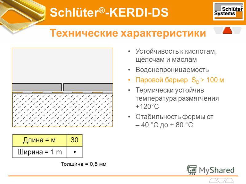 Schlüter ® -KERDI-DS Технические характеристики Устойчивость к кислотам, щелочам и маслам Водонепроницаемость Паровой барьер S D > 100 м Термически устойчив температура размягчения +120°C Стабильность формы от – 40 °C до + 80 °C Длина = м30 Ширина =