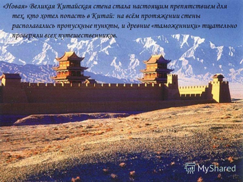 «Новая» Великая Китайская стена стала настоящим препятствием для тех, кто хотел попасть в Китай: на всём протяжении стены располагались пропускные пункты, и древние «таможенники» тщательно проверяли всех путешественников.