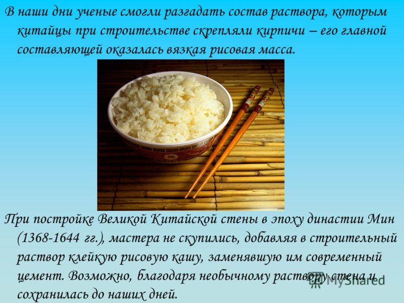 В наши дни ученые смогли разгадать состав раствора, которым китайцы при строительстве скрепляли кирпичи – его главной составляющей оказалась вязкая рисовая масса. При постройке Великой Китайской стены в эпоху династии Мин (1368-1644 гг.), мастера не
