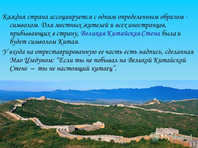 Каждая страна ассоциируется с одним определенным образом - символом. Для местных жителей и всех иностранцев, прибывающих в страну, Великая Китайская Стена была и будет символом Китая. У входа на отреставрированную ее часть есть надпись, сделанная Мао