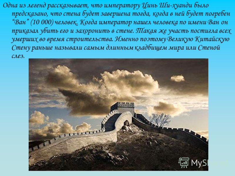 Одна из легенд рассказывает, что императору Цинь Ши-хуанди было предсказано, что стена будет завершена тогда, когда в ней будет погребен Ван (10 000) человек. Когда император нашел человека по имени Ван он приказал убить его и захоронить в стене. Так