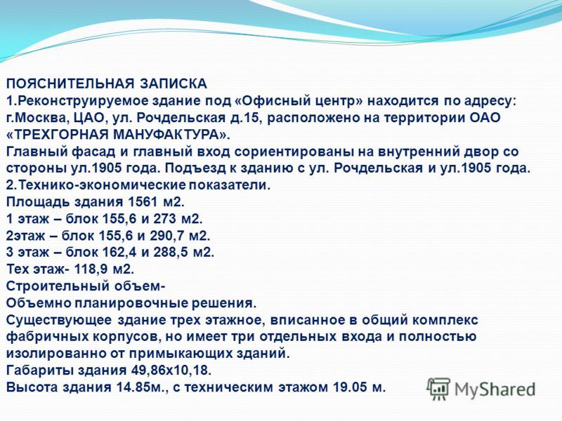 ПОЯСНИТЕЛЬНАЯ ЗАПИСКА 1.Реконструируемое здание под «Офисный центр» находится по адресу: г.Москва, ЦАО, ул. Рочдельская д.15, расположено на территории ОАО «ТРЕХГОРНАЯ МАНУФАКТУРА». Главный фасад и главный вход сориентированы на внутренний двор со ст
