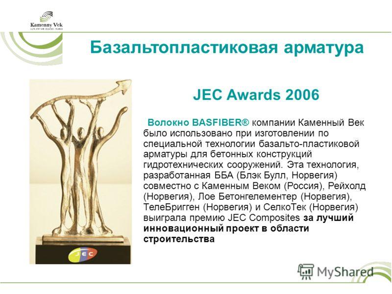 Базальтопластиковая арматура JEC Awards 2006 Волокно BASFIBER® компании Каменный Век было использовано при изготовлении по специальной технологии базальто-пластиковой арматуры для бетонных конструкций гидротехнических сооружений. Эта технология, разр