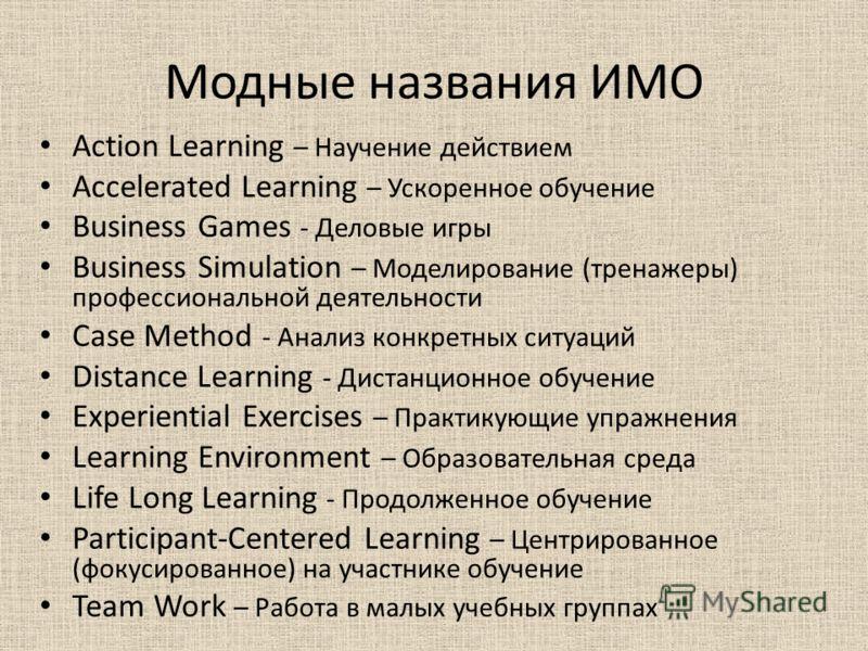 Модные названия ИМО Action Learning – Научение действием Accelerated Learning – Ускоренное обучение Business Games - Деловые игры Business Simulation – Моделирование (тренажеры) профессиональной деятельности Case Method - Анализ конкретных ситуаций D