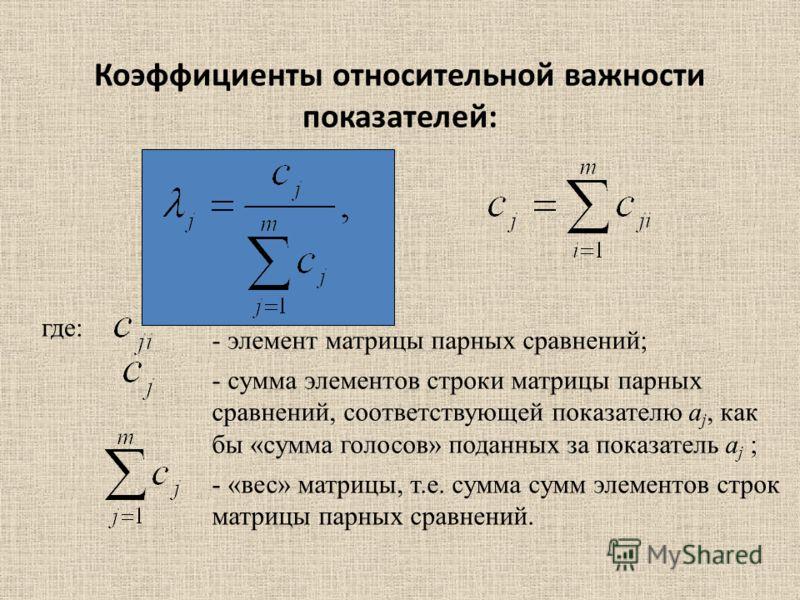 Коэффициенты относительной важности показателей: где: - элемент матрицы парных сравнений; - сумма элементов строки матрицы парных сравнений, соответствующей показателю a j, как бы «сумма голосов» поданных за показатель a j ; - «вес» матрицы, т.е. сум