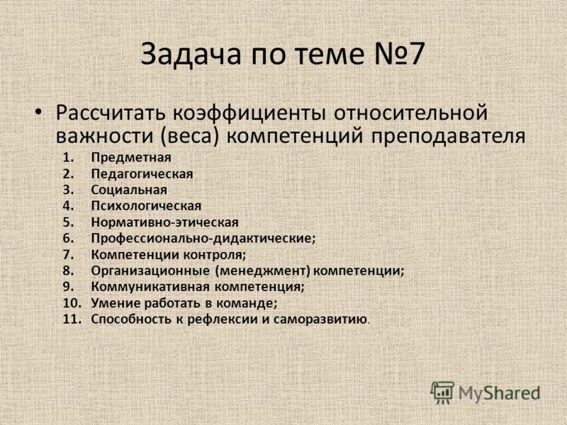 Задача по теме 7 Рассчитать коэффициенты относительной важности (веса) компетенций преподавателя 1.Предметная 2.Педагогическая 3.Социальная 4.Психологическая 5.Нормативно-этическая 6.Профессионально-дидактические; 7.Компетенции контроля; 8.Организаци