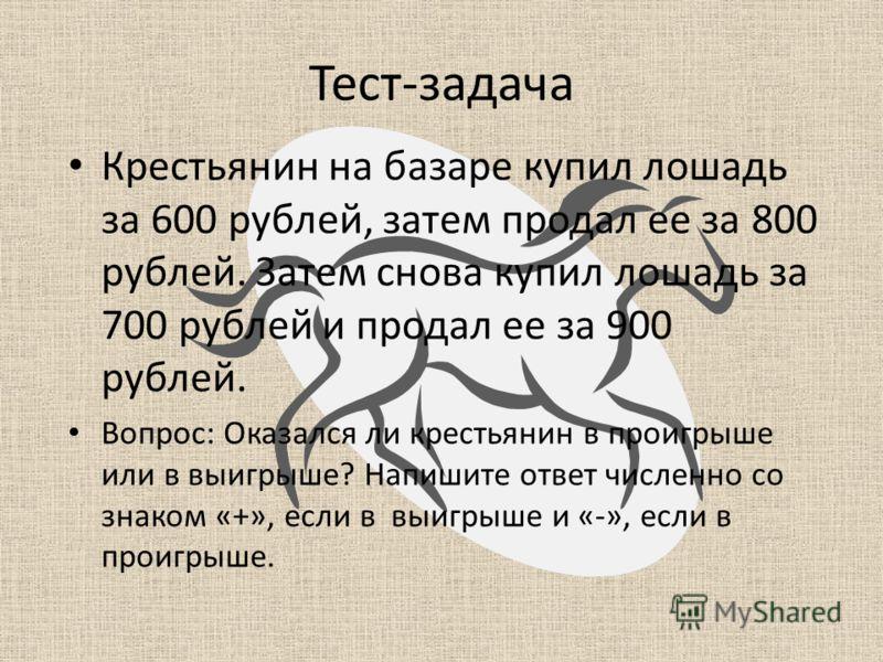 Тест-задача Крестьянин на базаре купил лошадь за 600 рублей, затем продал ее за 800 рублей. Затем снова купил лошадь за 700 рублей и продал ее за 900 рублей. Вопрос: Оказался ли крестьянин в проигрыше или в выигрыше? Напишите ответ численно со знаком