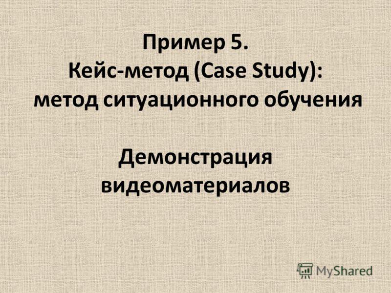 Пример 5. Кейс-метод (Case Study): метод ситуационного обучения Демонстрация видеоматериалов
