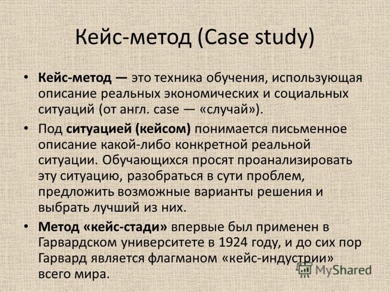 Кейс-метод (Case study) Кейс-метод это техника обучения, использующая описание реальных экономических и социальных ситуаций (от англ. case «случай»). Под ситуацией (кейсом) понимается письменное описание какой-либо конкретной реальной ситуации. Обуча