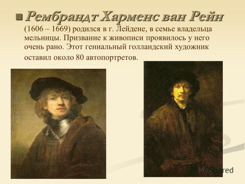Рембрандт Харменс ван Рейн Рембрандт Харменс ван Рейн (1606 – 1669) родился в г. Лейдене, в семье владельца мельницы. Призвание к живописи проявилось у него очень рано. Этот гениальный голландский художник оставил около 80 автопортретов.