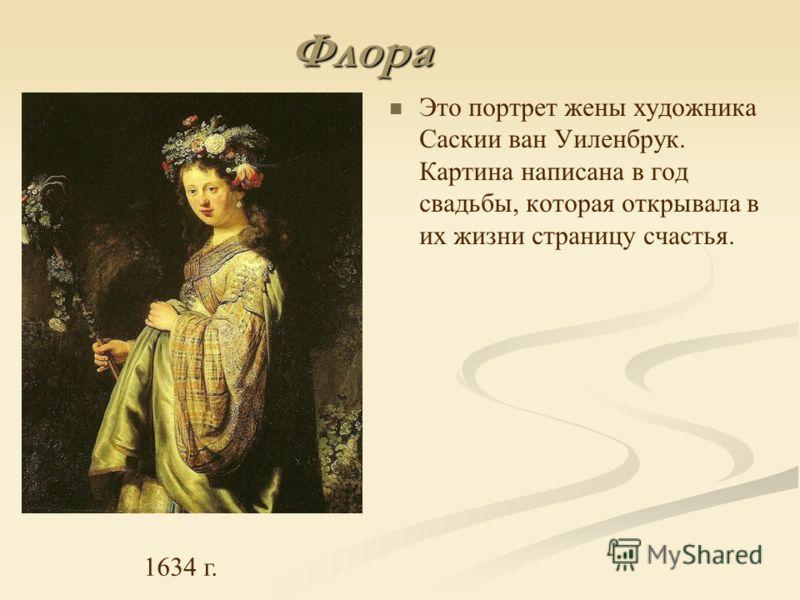 Флора Это портрет жены художника Саскии ван Уиленбрук. Картина написана в год свадьбы, которая открывала в их жизни страницу счастья. 1634 г.