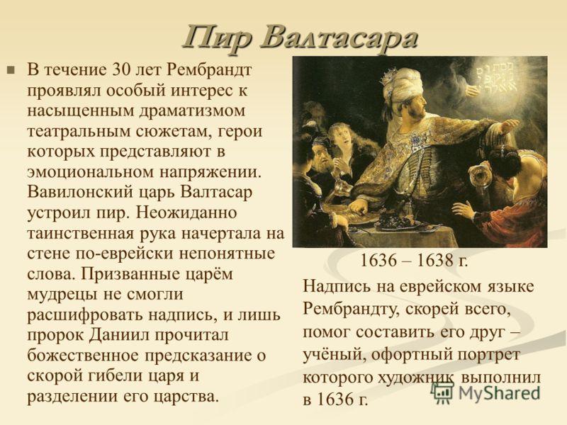 Пир Валтасара В течение 30 лет Рембрандт проявлял особый интерес к насыщенным драматизмом театральным сюжетам, герои которых представляют в эмоциональном напряжении. Вавилонский царь Валтасар устроил пир. Неожиданно таинственная рука начертала на сте