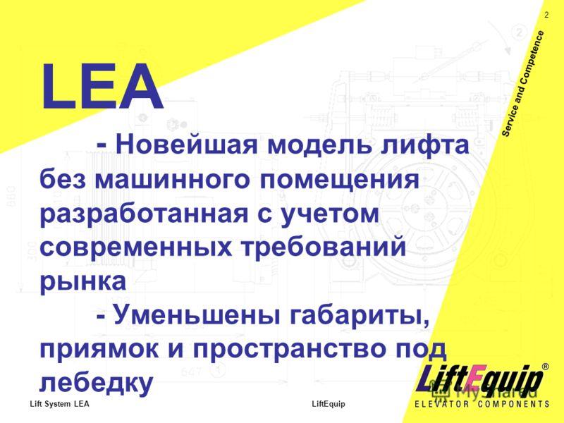 2 Lift System LEA LiftEquip Service and Competence LEA - Новейшая модель лифта без машинного помещения разработанная с учетом современных требований рынка - Уменьшены габариты, приямок и пространство под лебедку