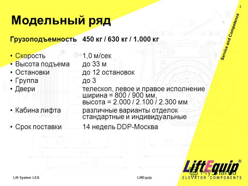 4 Lift System LEA LiftEquip Service and Competence Модельный ряд Грузоподъемность 450 кг / 630 кг / 1.000 кг Скорость1,0 м/сек Высота подъемадо 33 м Остановкидо 12 остановок Группадо 3 Дверителескоп, левое и правое исполнение ширина = 800 / 900 мм, в