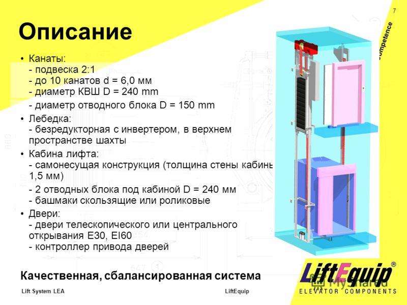 7 Lift System LEA LiftEquip Service and Competence Описание Канаты: - подвеска 2:1 - до 10 канатов d = 6,0 мм - диаметр КВШ D = 240 mm - диаметр отводного блока D = 150 mm Лебедка: - безредукторная с инвертером, в верхнем пространстве шахты Кабина ли