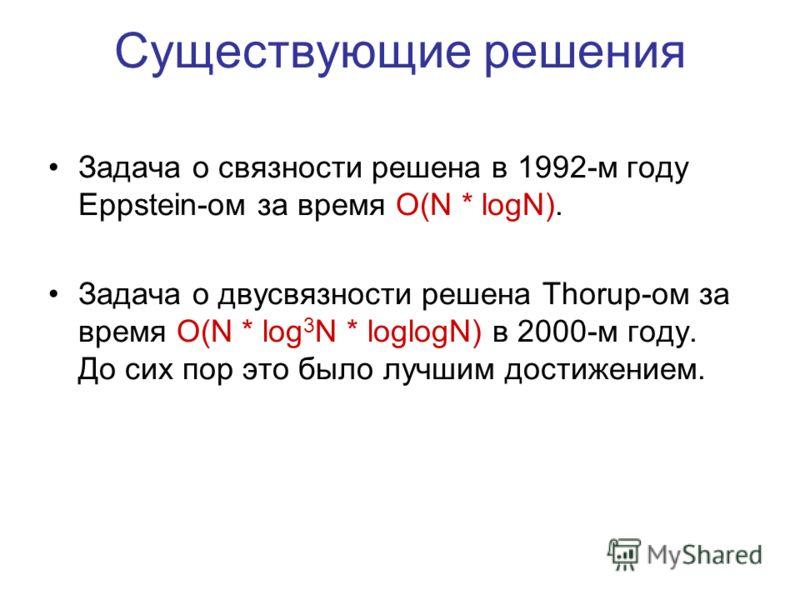 Существующие решения Задача о связности решена в 1992-м году Eppstein-ом за время O(N * logN). Задача о двусвязности решена Thorup-ом за время O(N * log 3 N * loglogN) в 2000-м году. До сих пор это было лучшим достижением.