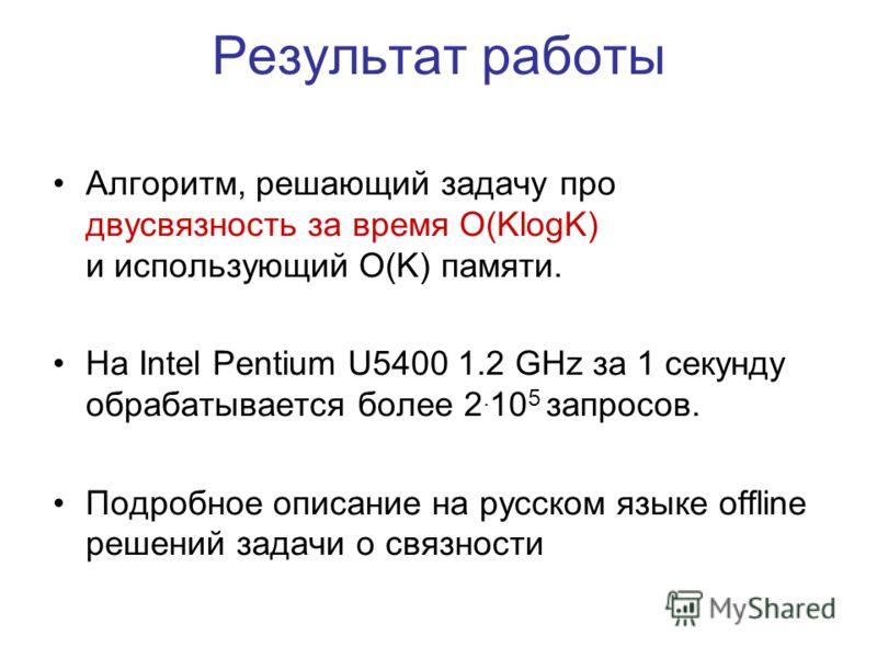 Результат работы Алгоритм, решающий задачу про двусвязность за время O(KlogK) и использующий O(K) памяти. На Intel Pentium U5400 1.2 GHz за 1 секунду обрабатывается более 2. 10 5 запросов. Подробное описание на русском языке offline решений задачи о