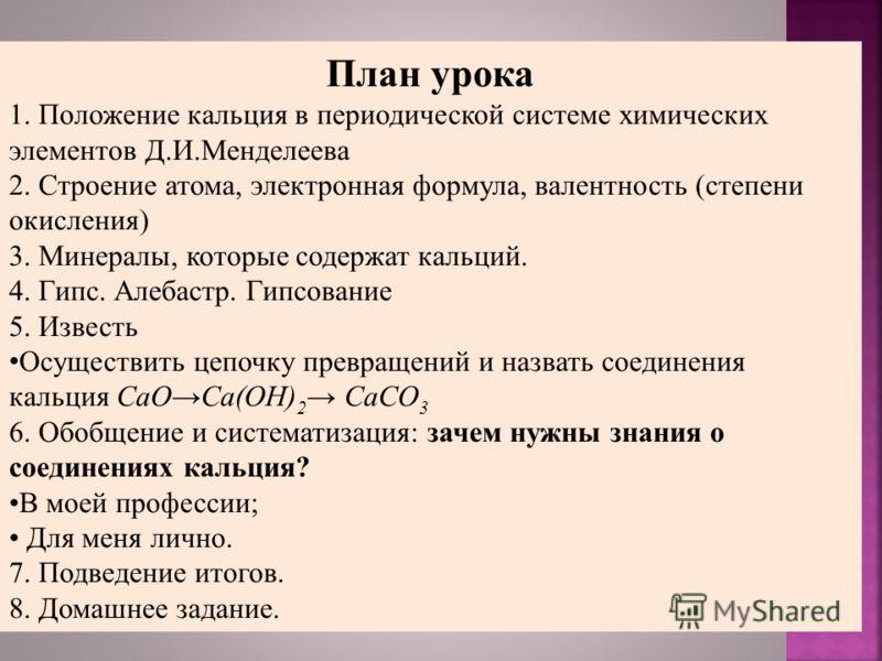 План урока 1. Положение кальция в периодической системе химических элементов Д.И.Менделеева 2. Строение атома, электронная формула, валентность (степени окисления) 3. Минералы, которые содержат кальций. 4. Гипс. Алебастр. Гипсование 5. Известь Осущес