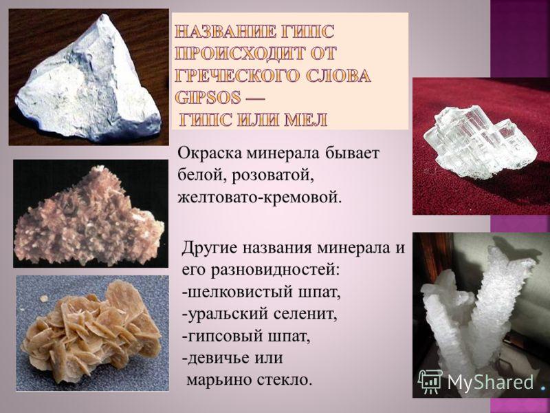 Другие названия минерала и его разновидностей: -шелковистый шпат, -уральский селенит, -гипсовый шпат, -девичье или марьино стекло. Окраска минерала бывает белой, розоватой, желтовато-кремовой.