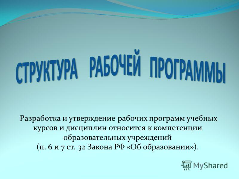Разработка и утверждение рабочих программ учебных курсов и дисциплин относится к компетенции образовательных учреждений (п. 6 и 7 ст. 32 Закона РФ «Об образовании»).